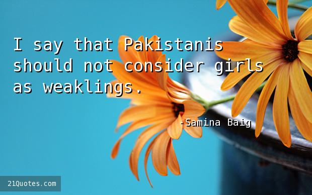 I say that Pakistanis should not consider girls as weaklings.
