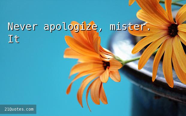 Never apologize, mister. It's a sign of weakness.