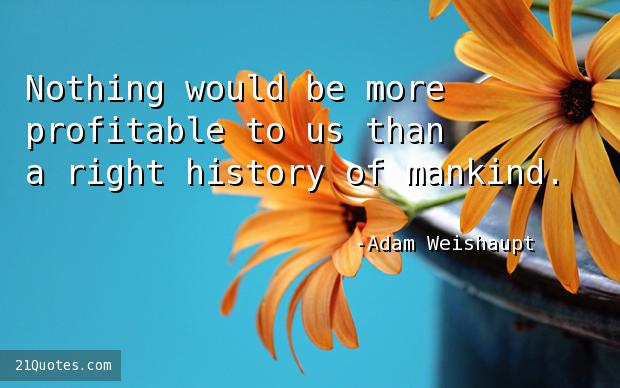 Nothing would be more profitable to us than a right history of mankind.