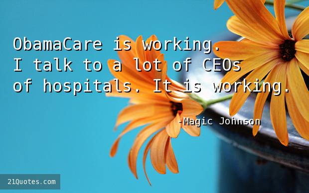 ObamaCare is working. I talk to a lot of CEOs of hospitals. It is working.