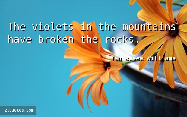 The violets in the mountains have broken the rocks.
