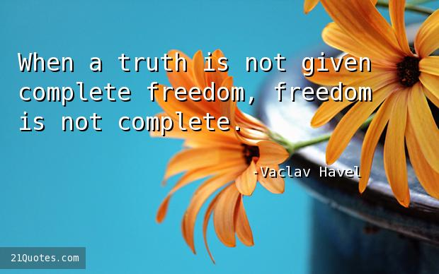 When a truth is not given complete freedom, freedom is not complete.